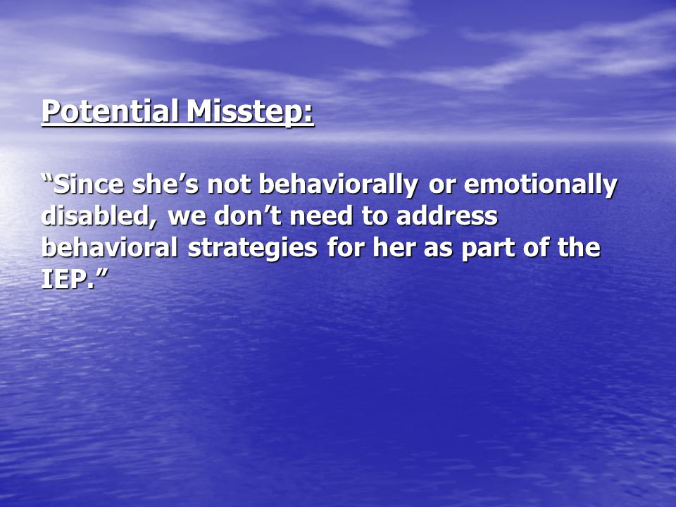 """Potential Misstep: """"Since she's not behaviorally or emotionally disabled, we don't need to address behavioral strategies for her as part of the IEP."""""""