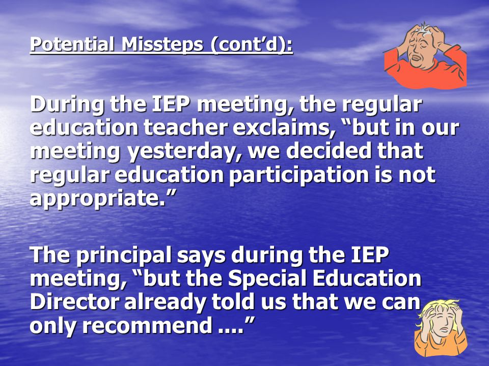 """Potential Missteps (cont'd): During the IEP meeting, the regular education teacher exclaims, """"but in our meeting yesterday, we decided that regular ed"""