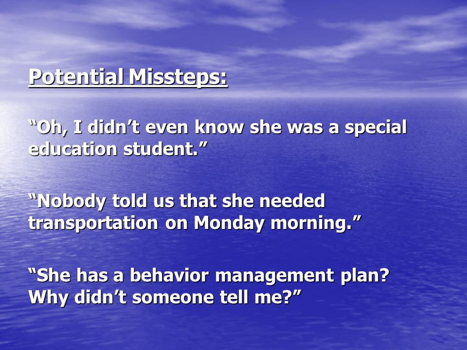 """Potential Missteps: """"Oh, I didn't even know she was a special education student."""" """"Nobody told us that she needed transportation on Monday morning."""" """""""