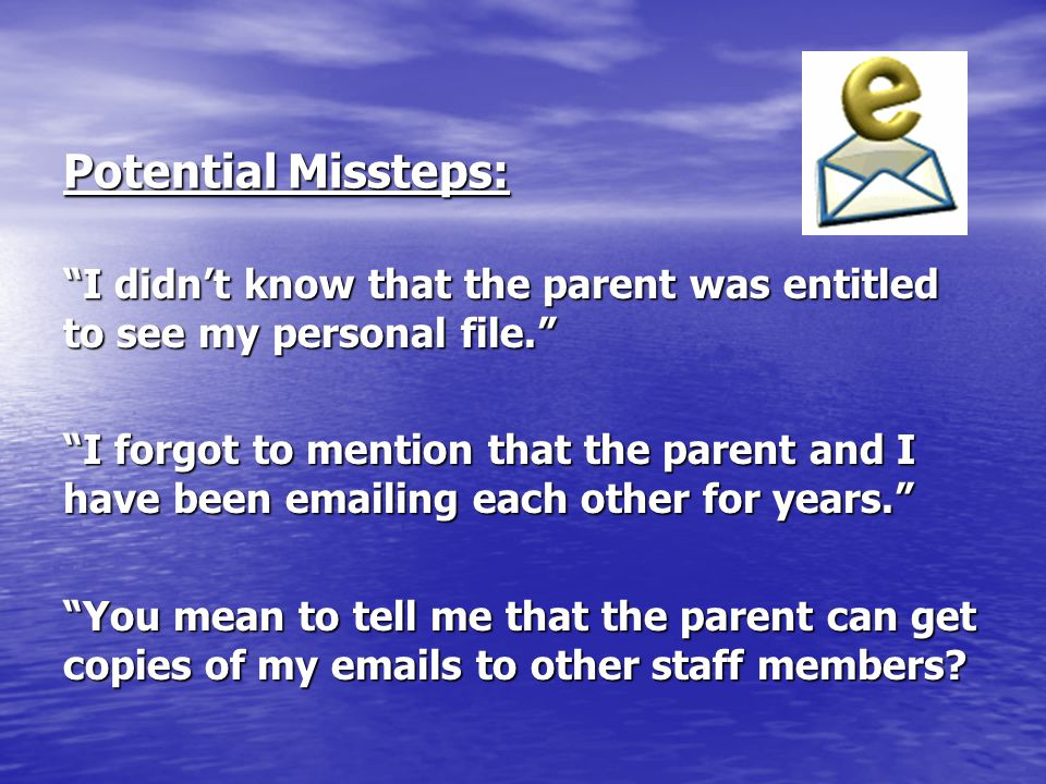 """Potential Missteps: """"I didn't know that the parent was entitled to see my personal file."""" """"I forgot to mention that the parent and I have been emailin"""