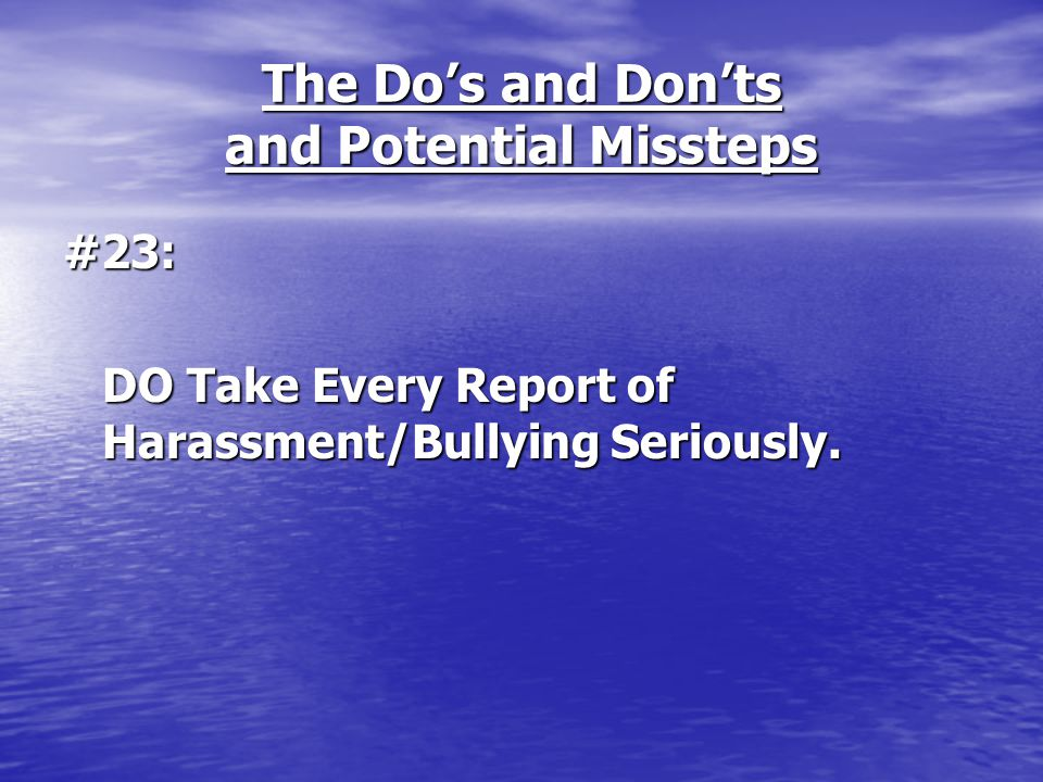 The Do's and Don'ts and Potential Missteps #23: DO Take Every Report of Harassment/Bullying Seriously.