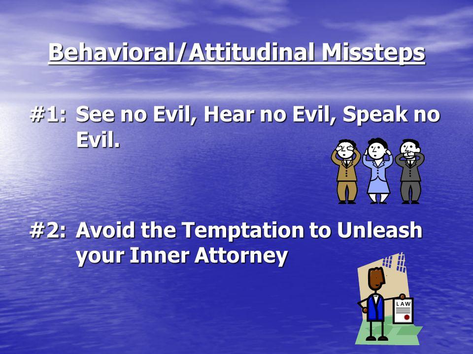 Behavioral/Attitudinal Missteps #1:See no Evil, Hear no Evil, Speak no Evil. #2:Avoid the Temptation to Unleash your Inner Attorney
