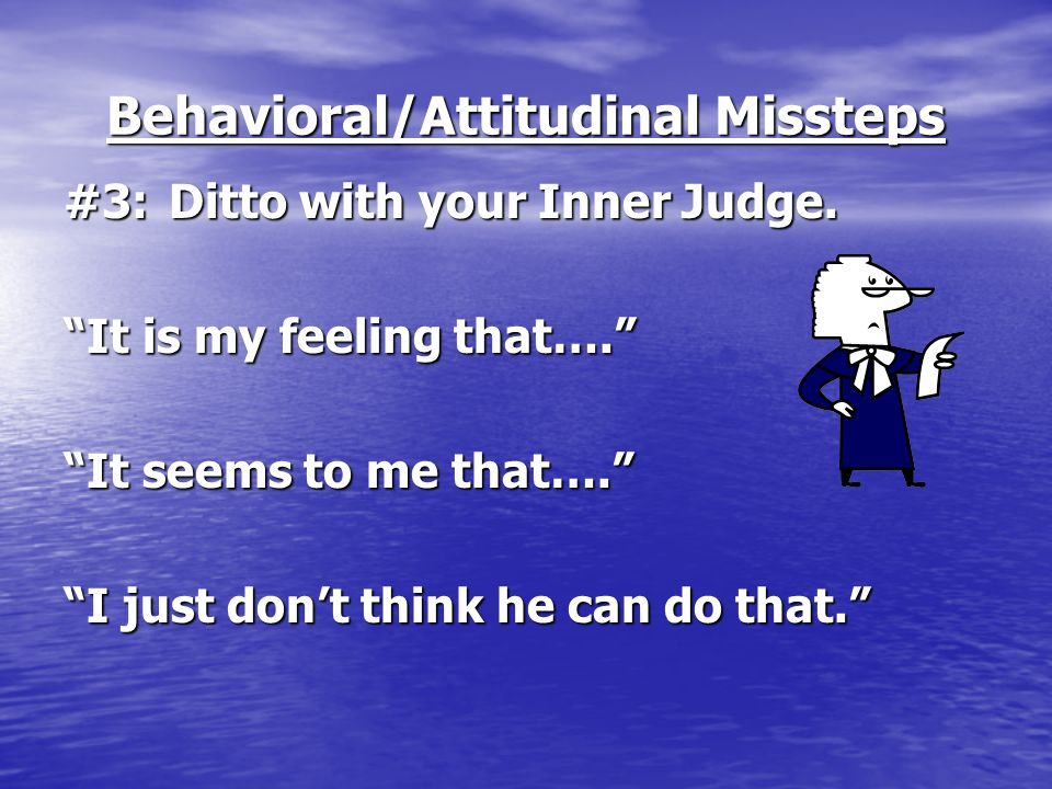 """Behavioral/Attitudinal Missteps #3:Ditto with your Inner Judge. """"It is my feeling that…."""" """"It seems to me that…."""" """"I just don't think he can do that."""""""