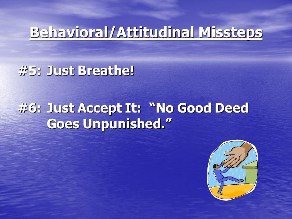 "Behavioral/Attitudinal Missteps #5:Just Breathe! #6:Just Accept It: ""No Good Deed Goes Unpunished."""