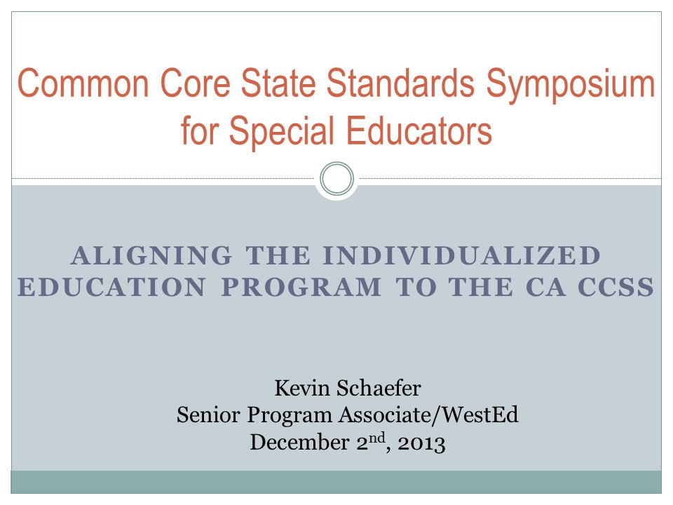 ALIGNING THE INDIVIDUALIZED EDUCATION PROGRAM TO THE CA CCSS Common Core State Standards Symposium for Special Educators Kevin Schaefer Senior Program Associate/WestEd December 2 nd, 2013