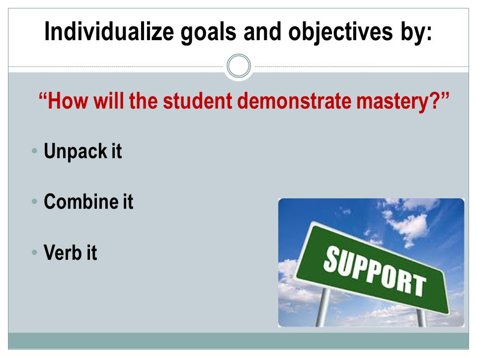 How will the student demonstrate mastery Individualize goals and objectives by: Unpack it Combine it Verb it