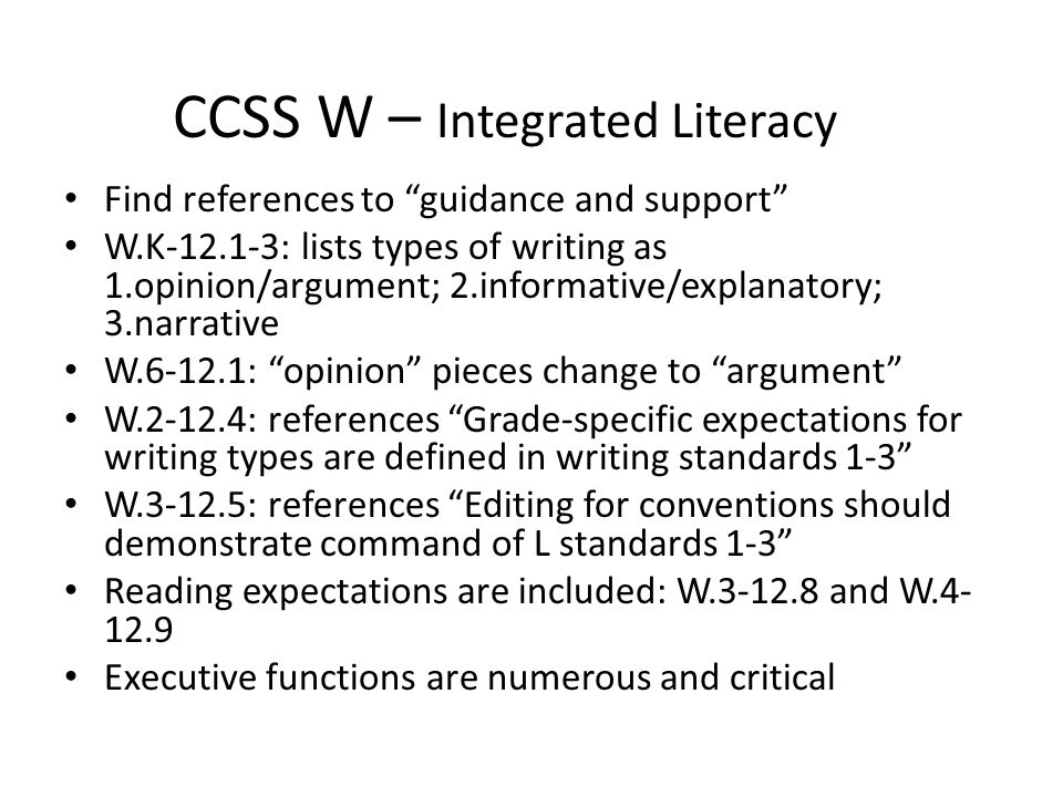 CCSS W – Integrated Literacy Find references to guidance and support W.K-12.1-3: lists types of writing as 1.opinion/argument; 2.informative/explanatory; 3.narrative W.6-12.1: opinion pieces change to argument W.2-12.4: references Grade-specific expectations for writing types are defined in writing standards 1-3 W.3-12.5: references Editing for conventions should demonstrate command of L standards 1-3 Reading expectations are included: W.3-12.8 and W.4- 12.9 Executive functions are numerous and critical
