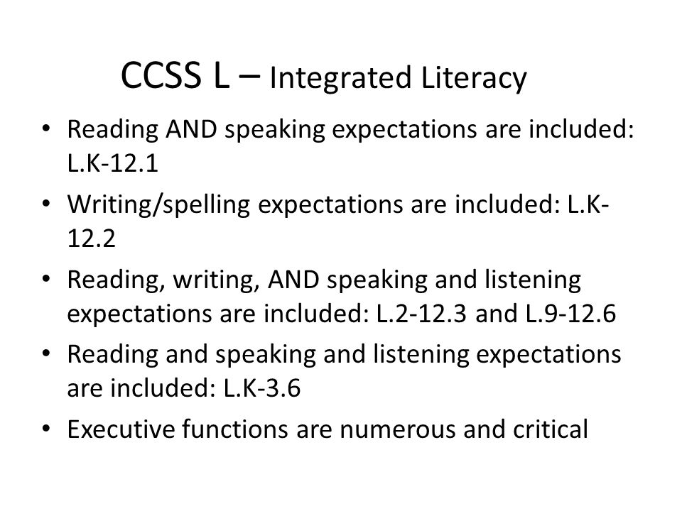 CCSS L – Integrated Literacy Reading AND speaking expectations are included: L.K-12.1 Writing/spelling expectations are included: L.K- 12.2 Reading, writing, AND speaking and listening expectations are included: L.2-12.3 and L.9-12.6 Reading and speaking and listening expectations are included: L.K-3.6 Executive functions are numerous and critical