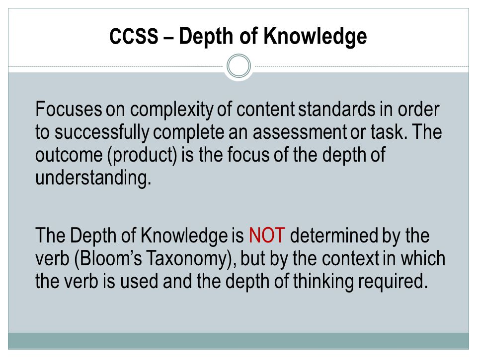 CCSS – Depth of Knowledge Focuses on complexity of content standards in order to successfully complete an assessment or task.