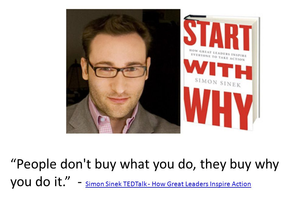 People don t buy what you do, they buy why you do it. - Simon Sinek TEDTalk - How Great Leaders Inspire Action Simon Sinek TEDTalk - How Great Leaders Inspire Action
