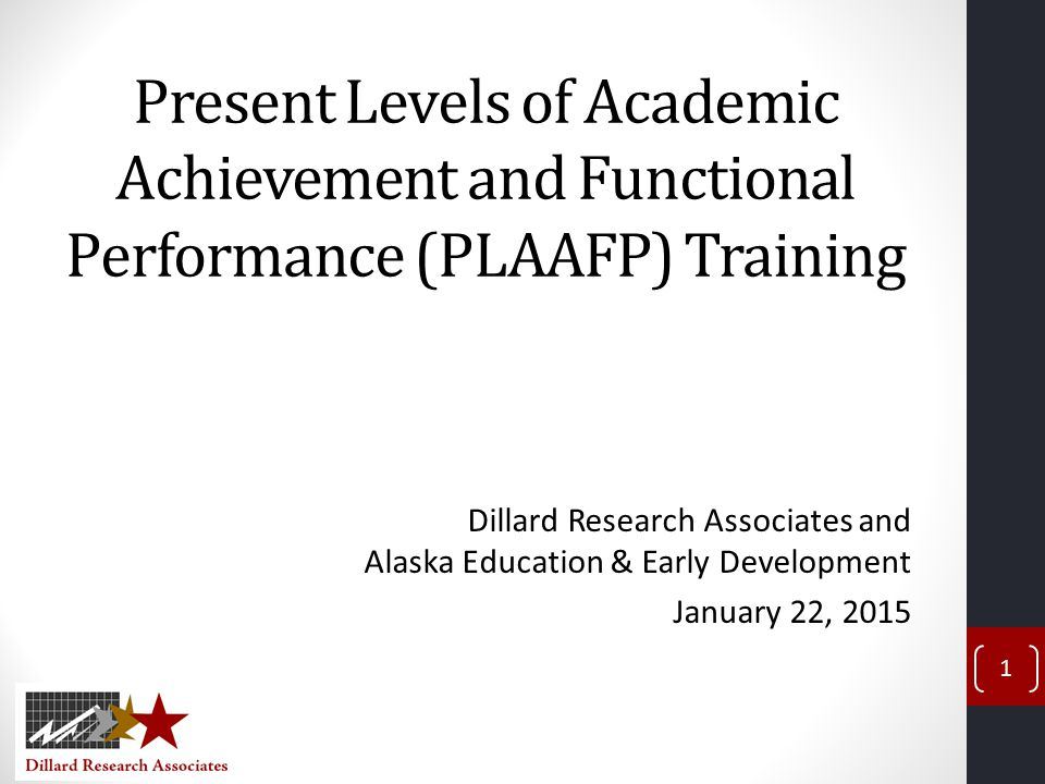 Present Levels of Academic Achievement and Functional Performance (PLAAFP) Training Dillard Research Associates and Alaska Education & Early Development January 22, 2015 1