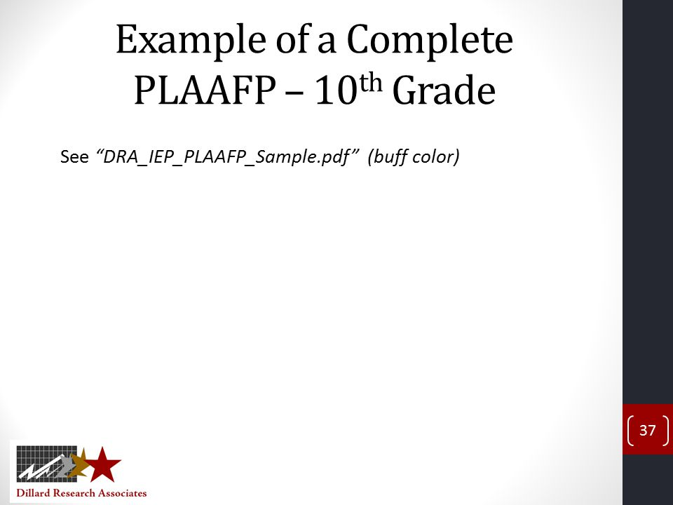 Example of a Complete PLAAFP – 10 th Grade See DRA_IEP_PLAAFP_Sample.pdf (buff color) 37