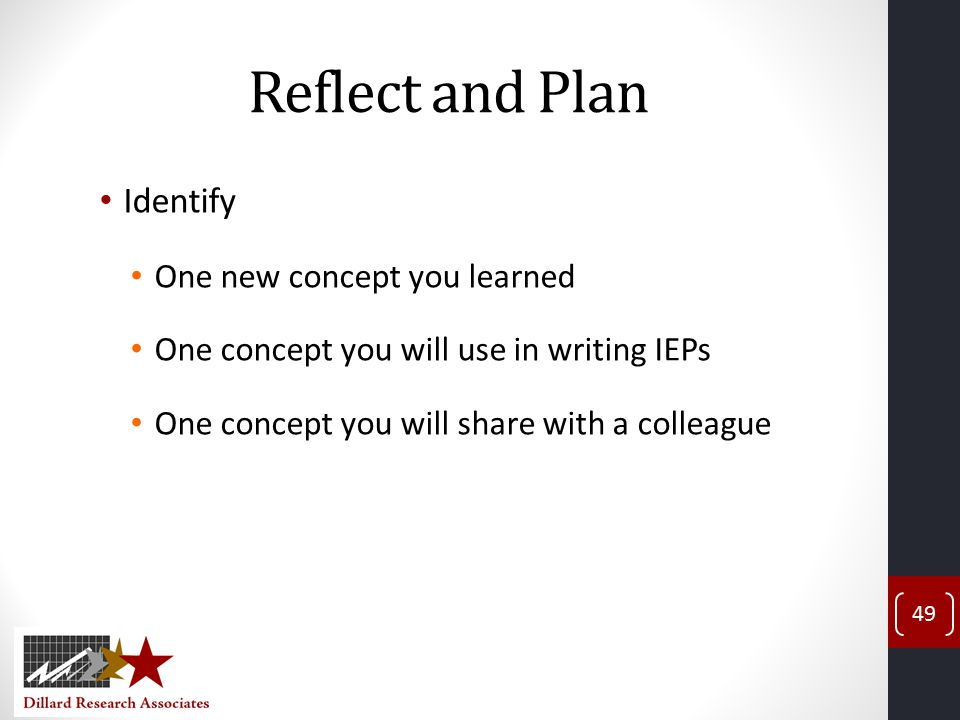 Reflect and Plan Identify One new concept you learned One concept you will use in writing IEPs One concept you will share with a colleague 49