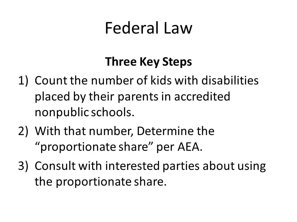 Federal Law: Consultation Process Five required topics 1.Child find 2.Proportionate Share 3.Consultation Process 4.Provision of Special Education & Related Services 5.Explanation if nonpublic school officials disagree FORM: Appendix A