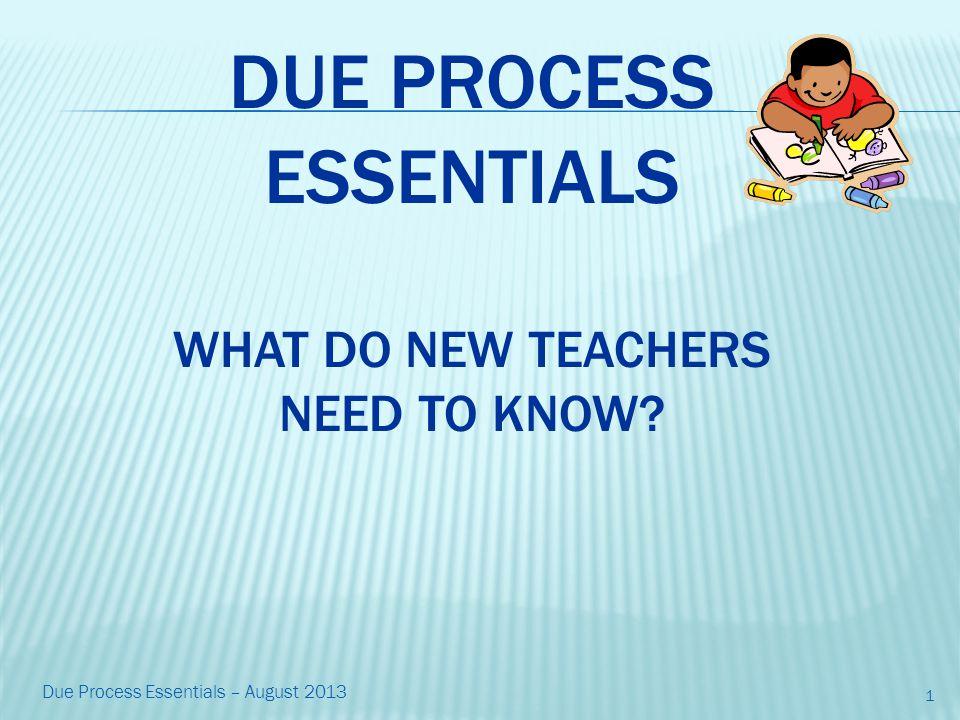 DUE PROCESS ESSENTIALS WHAT DO NEW TEACHERS NEED TO KNOW 1 Due Process Essentials – August 2013