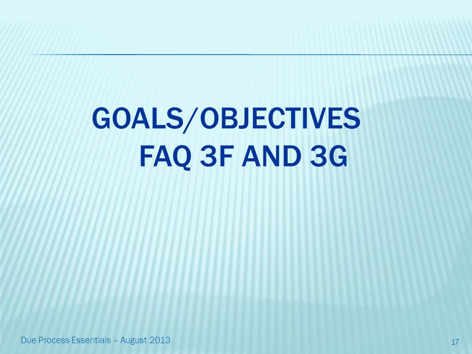 GOALS/OBJECTIVES FAQ 3F AND 3G 17 Due Process Essentials – August 2013