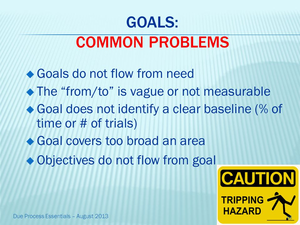 GOALS: COMMON PROBLEMS  Goals do not flow from need  The from/to is vague or not measurable  Goal does not identify a clear baseline (% of time or # of trials)  Goal covers too broad an area  Objectives do not flow from goal 18 Due Process Essentials – August 2013