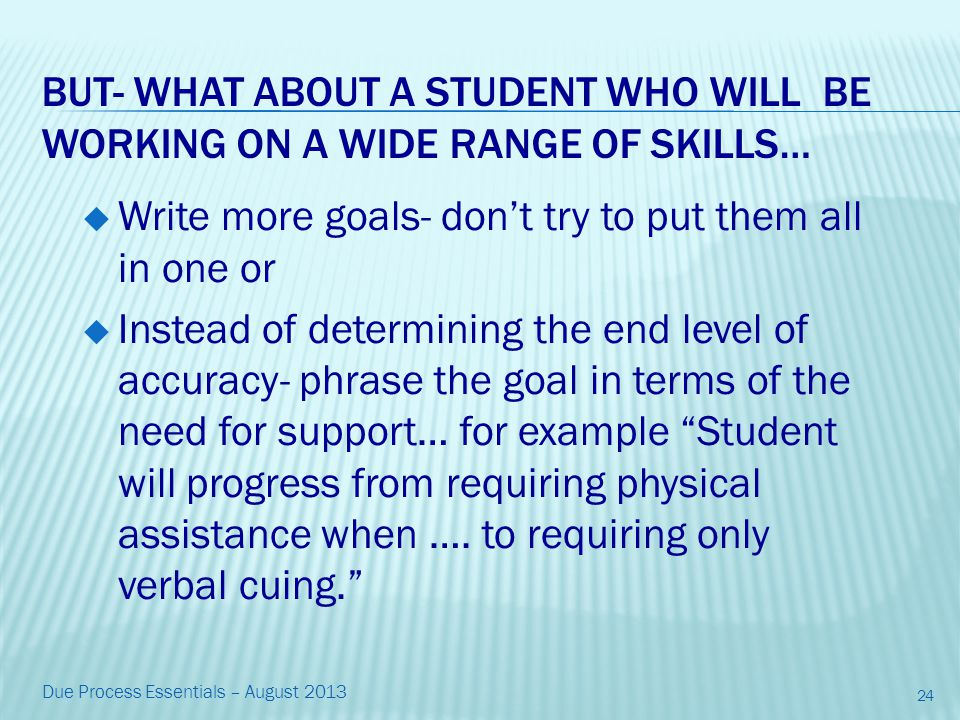 BUT- WHAT ABOUT A STUDENT WHO WILL BE WORKING ON A WIDE RANGE OF SKILLS…  Write more goals- don't try to put them all in one or  Instead of determining the end level of accuracy- phrase the goal in terms of the need for support… for example Student will progress from requiring physical assistance when ….