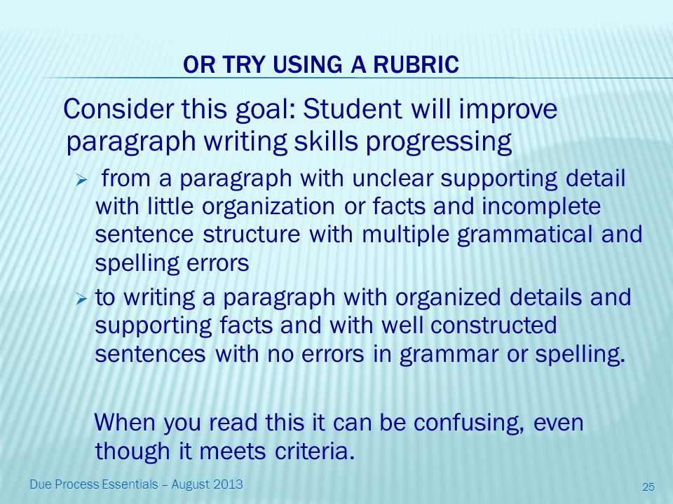Consider this goal: Student will improve paragraph writing skills progressing  from a paragraph with unclear supporting detail with little organization or facts and incomplete sentence structure with multiple grammatical and spelling errors  to writing a paragraph with organized details and supporting facts and with well constructed sentences with no errors in grammar or spelling.