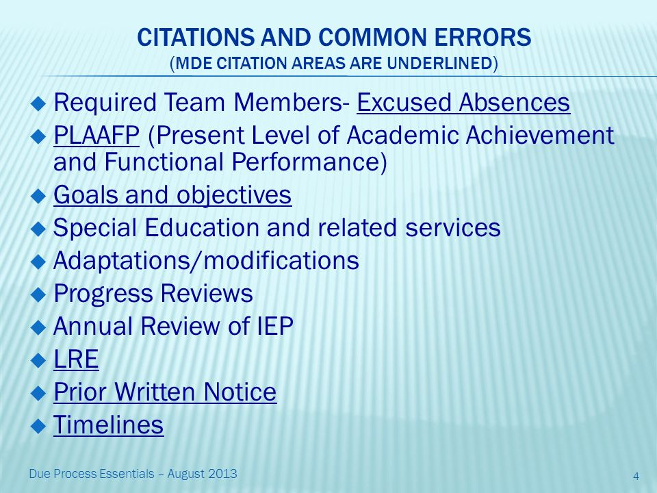 CITATIONS AND COMMON ERRORS (MDE CITATION AREAS ARE UNDERLINED)  Required Team Members- Excused Absences  PLAAFP (Present Level of Academic Achievement and Functional Performance)  Goals and objectives  Special Education and related services  Adaptations/modifications  Progress Reviews  Annual Review of IEP  LRE  Prior Written Notice  Timelines 4 Due Process Essentials – August 2013