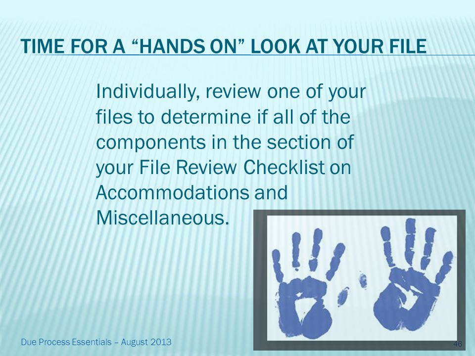 TIME FOR A HANDS ON LOOK AT YOUR FILE Individually, review one of your files to determine if all of the components in the section of your File Review Checklist on Accommodations and Miscellaneous.