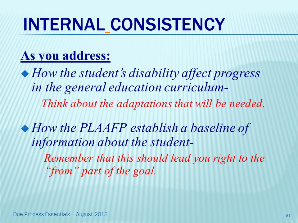 INTERNAL CONSISTENCY As you address:  How the student's disability affect progress in the general education curriculum- Think about the adaptations that will be needed.