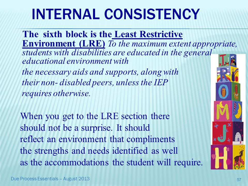 INTERNAL CONSISTENCY The sixth block is the Least Restrictive Environment (LRE) To the maximum extent appropriate, students with disabilities are educated in the general educational environment with the necessary aids and supports, along with their non- disabled peers, unless the IEP requires otherwise.
