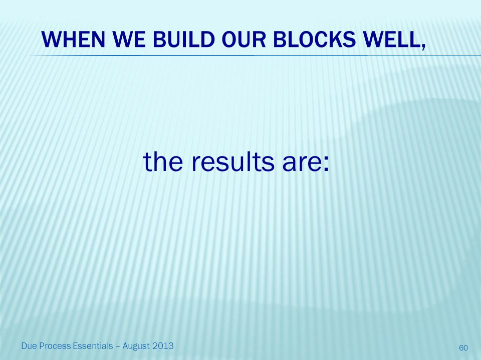 WHEN WE BUILD OUR BLOCKS WELL, the results are: 60 Due Process Essentials – August 2013