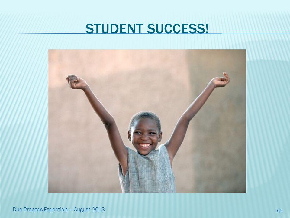 STUDENT SUCCESS! 61 Due Process Essentials – August 2013