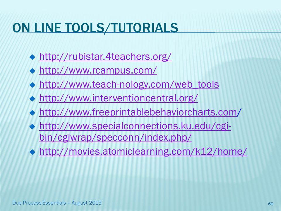 ON LINE TOOLS/TUTORIALS  http://rubistar.4teachers.org/ http://rubistar.4teachers.org/  http://www.rcampus.com/ http://www.rcampus.com/  http://www.teach-nology.com/web_tools http://www.teach-nology.com/web_tools  http://www.interventioncentral.org/ http://www.interventioncentral.org/  http://www.freeprintablebehaviorcharts.com/ http://www.freeprintablebehaviorcharts.com  http://www.specialconnections.ku.edu/cgi- bin/cgiwrap/specconn/index.php/ http://www.specialconnections.ku.edu/cgi- bin/cgiwrap/specconn/index.php/  http://movies.atomiclearning.com/k12/home/ http://movies.atomiclearning.com/k12/home/ 69 Due Process Essentials – August 2013