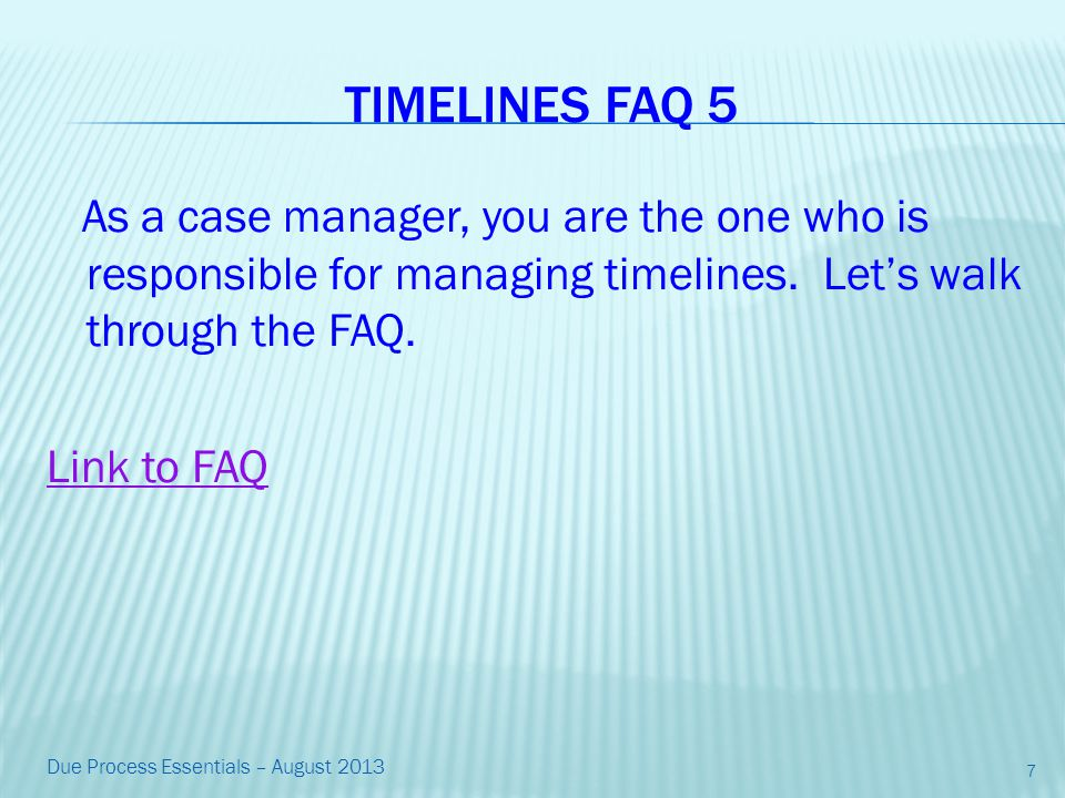 TIMELINES FAQ 5 As a case manager, you are the one who is responsible for managing timelines.