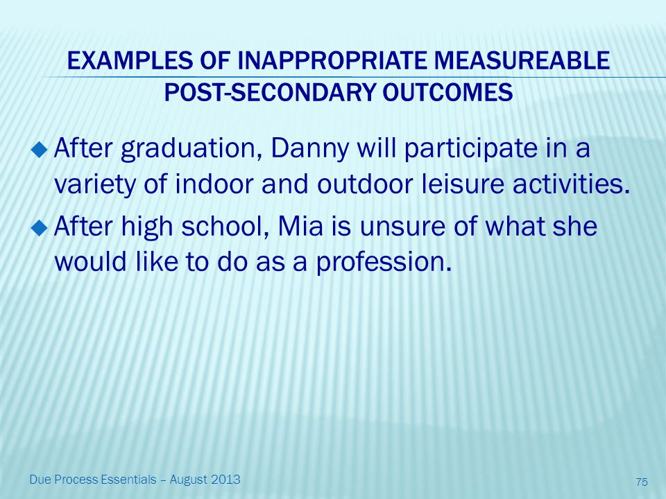 EXAMPLES OF INAPPROPRIATE MEASUREABLE POST-SECONDARY OUTCOMES  After graduation, Danny will participate in a variety of indoor and outdoor leisure activities.