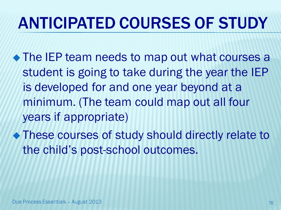 ANTICIPATED COURSES OF STUDY  The IEP team needs to map out what courses a student is going to take during the year the IEP is developed for and one year beyond at a minimum.