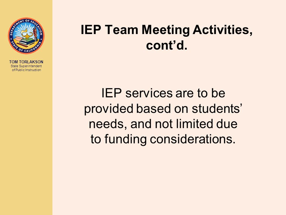 TOM TORLAKSON State Superintendent of Public Instruction 9 IEP Team Meeting Activities The IEP team: reviews assessment results to determine whether the student is eligible for special education and needs related services.