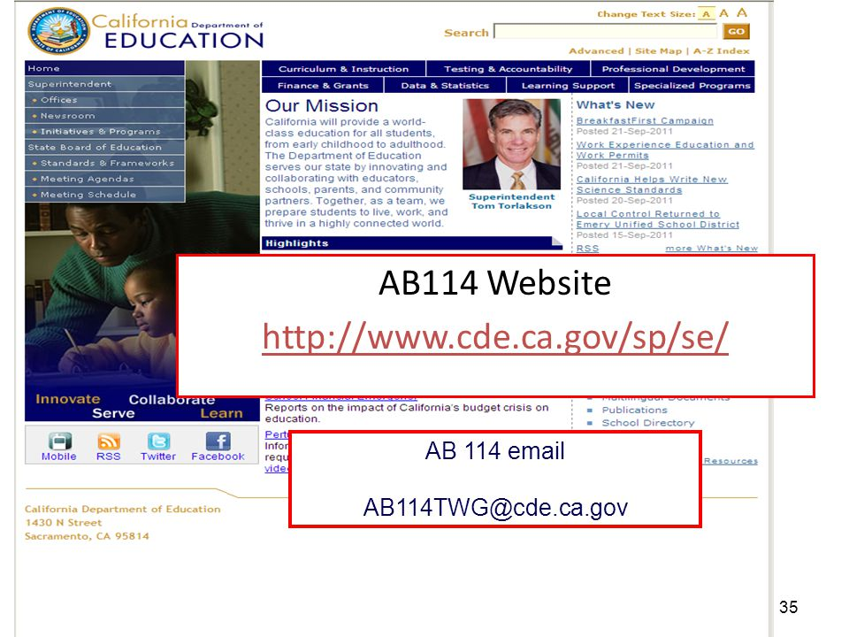 TOM TORLAKSON State Superintendent of Public Instruction Work Group Presentations Posted on the AB 114 TWG Web Page 1.Medi-Cal Billing Options (August 2011) 2.Residential Care Assessment (September 2011) 3.Contracts/MOUs Between SELPAs and CMH (September 2011) 4.Contracts/Agreements Between SELPAs and County Mental Health Agencies (November 2011) 5.Desert Mountain SELPA and San Diego Unified Service Delivery Models (October 2011) 6.Assessment and Service Determination (October 2011) 7.Promising/Replicable Practices (October 2011) 8.Mental Health IEP Services Transition: Santa Barbara & North Region SELPAs (November 2011) 9.Wraparound Services (November 2011) 10.Promising National Models Update (January 2012) 11.Contra Costa County Service Delivery Model (January 2012) 12.Parent Survey Information (February 2012) 13.Overview of the Child and Adolescent Needs Survey & How CANS is Used in One SELPA (November 2012)