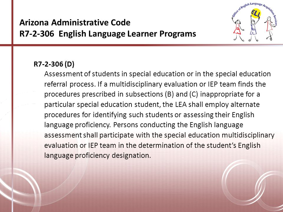 Arizona Administrative Code R7-2-306 English Language Learner Programs R7-2-306 (H) Reassessment of special education students for English language reclassification.