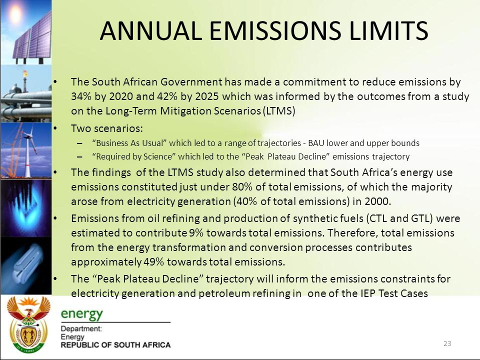 ANNUAL EMISSIONS LIMITS The South African Government has made a commitment to reduce emissions by 34% by 2020 and 42% by 2025 which was informed by the outcomes from a study on the Long-Term Mitigation Scenarios (LTMS) Two scenarios: – Business As Usual which led to a range of trajectories - BAU lower and upper bounds – Required by Science which led to the Peak Plateau Decline emissions trajectory The findings of the LTMS study also determined that South Africa's energy use emissions constituted just under 80% of total emissions, of which the majority arose from electricity generation (40% of total emissions) in 2000.