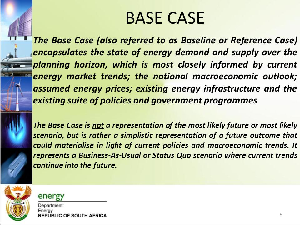 BASE CASE The Base Case (also referred to as Baseline or Reference Case) encapsulates the state of energy demand and supply over the planning horizon, which is most closely informed by current energy market trends; the national macroeconomic outlook; assumed energy prices; existing energy infrastructure and the existing suite of policies and government programmes The Base Case is not a representation of the most likely future or most likely scenario, but is rather a simplistic representation of a future outcome that could materialise in light of current policies and macroeconomic trends.