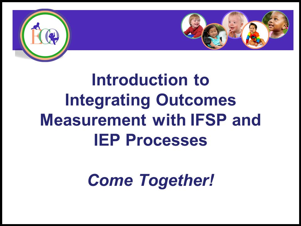 Introduction to Integrating Outcomes Measurement with IFSP and IEP Processes Come Together.
