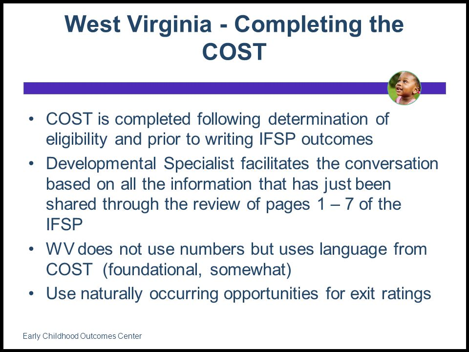 West Virginia - Completing the COST COST is completed following determination of eligibility and prior to writing IFSP outcomes Developmental Specialist facilitates the conversation based on all the information that has just been shared through the review of pages 1 – 7 of the IFSP WV does not use numbers but uses language from COST (foundational, somewhat) Use naturally occurring opportunities for exit ratings Early Childhood Outcomes Center