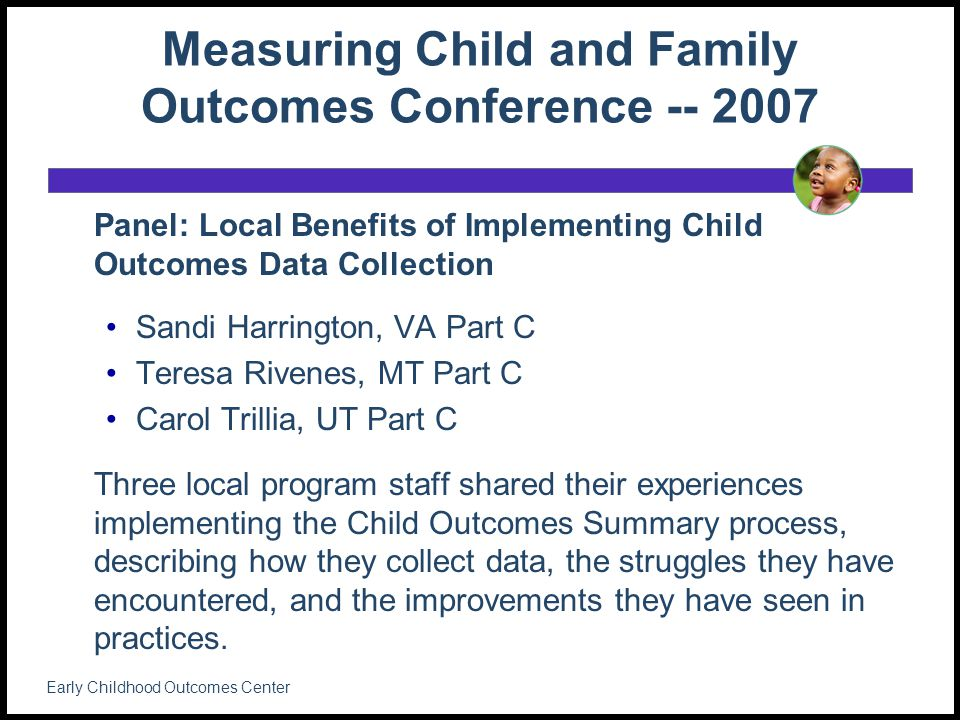 Measuring Child and Family Outcomes Conference -- 2007 Panel: Local Benefits of Implementing Child Outcomes Data Collection Sandi Harrington, VA Part C Teresa Rivenes, MT Part C Carol Trillia, UT Part C Three local program staff shared their experiences implementing the Child Outcomes Summary process, describing how they collect data, the struggles they have encountered, and the improvements they have seen in practices.