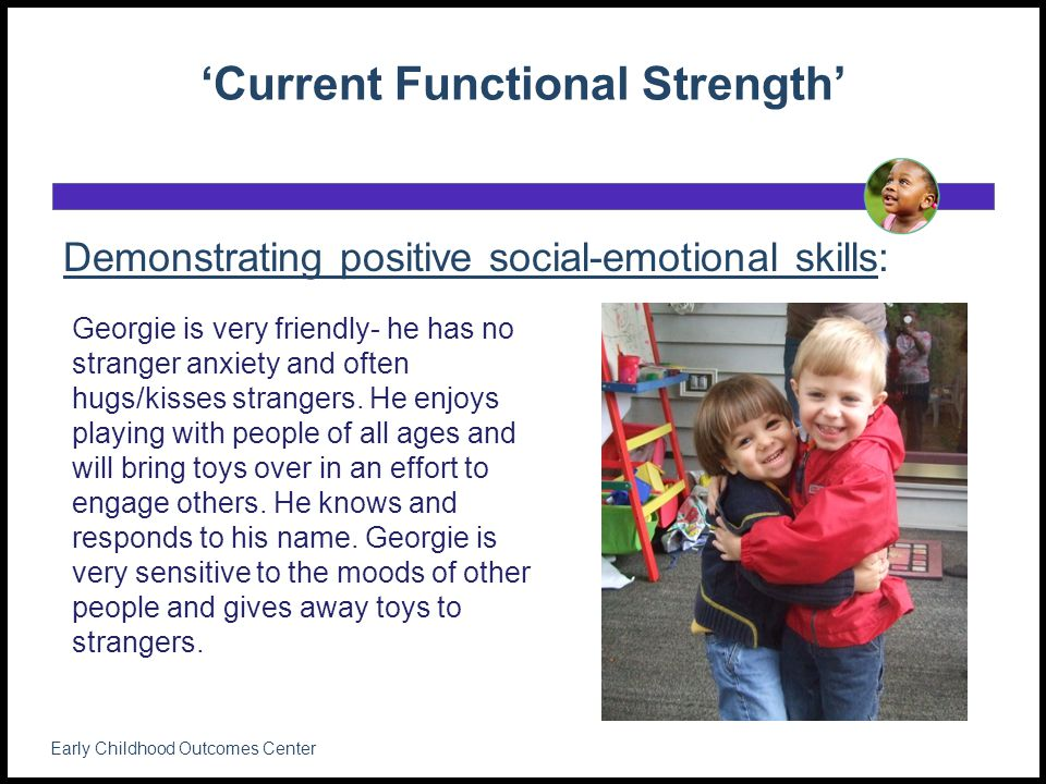 'Current Functional Strength' Demonstrating positive social-emotional skills: Early Childhood Outcomes Center Georgie is very friendly- he has no stranger anxiety and often hugs/kisses strangers.