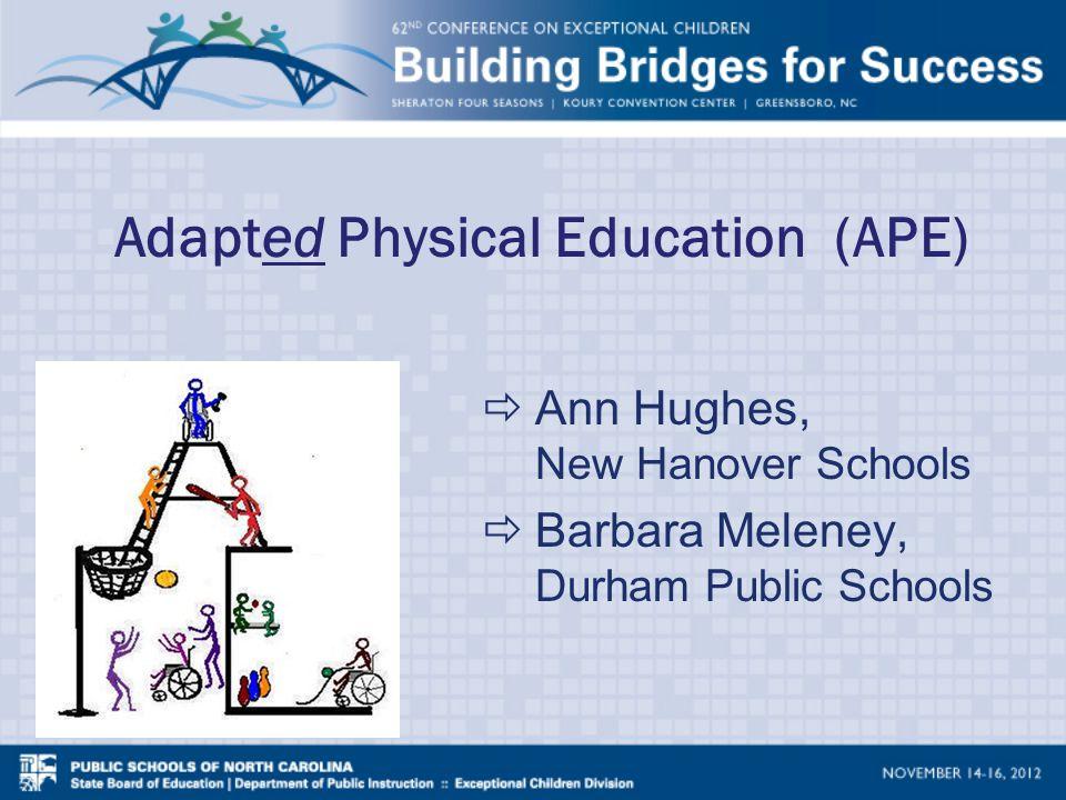 Adapted Physical Education (APE)  Ann Hughes, New Hanover Schools  Barbara Meleney, Durham Public Schools