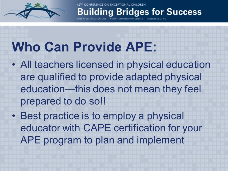 Who Can Provide APE: All teachers licensed in physical education are qualified to provide adapted physical education—this does not mean they feel prepared to do so!.