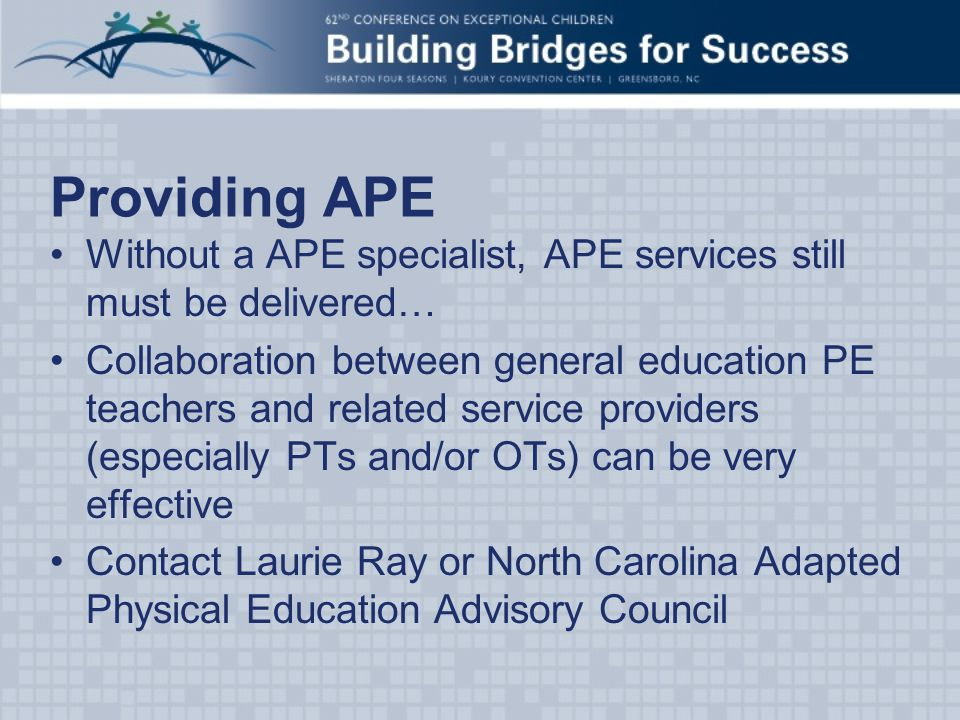 Providing APE Without a APE specialist, APE services still must be delivered… Collaboration between general education PE teachers and related service providers (especially PTs and/or OTs) can be very effective Contact Laurie Ray or North Carolina Adapted Physical Education Advisory Council