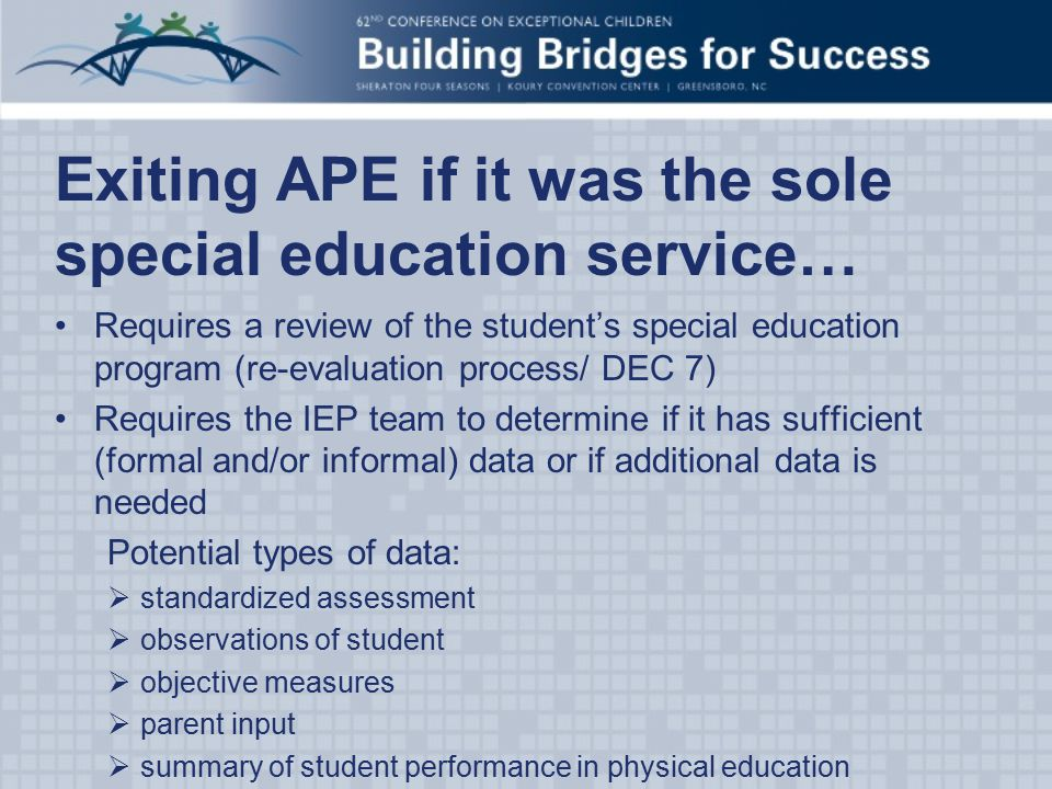 Exiting APE if it was the sole special education service… Requires a review of the student's special education program (re-evaluation process/ DEC 7) Requires the IEP team to determine if it has sufficient (formal and/or informal) data or if additional data is needed Potential types of data:  standardized assessment  observations of student  objective measures  parent input  summary of student performance in physical education