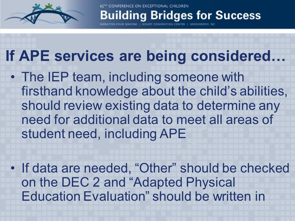 If APE services are being considered… The IEP team, including someone with firsthand knowledge about the child's abilities, should review existing data to determine any need for additional data to meet all areas of student need, including APE If data are needed, Other should be checked on the DEC 2 and Adapted Physical Education Evaluation should be written in