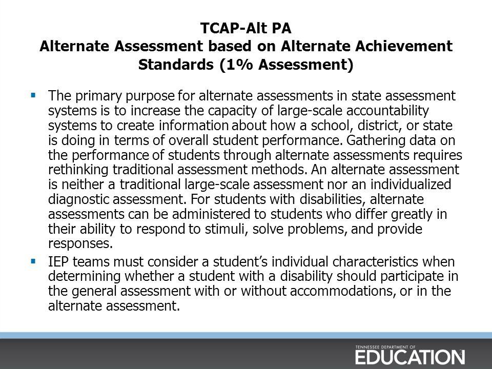 2 TCAP-Alt PA Alternate Assessment based on Alternate Achievement Standards (1% Assessment)  The primary purpose for alternate assessments in state a