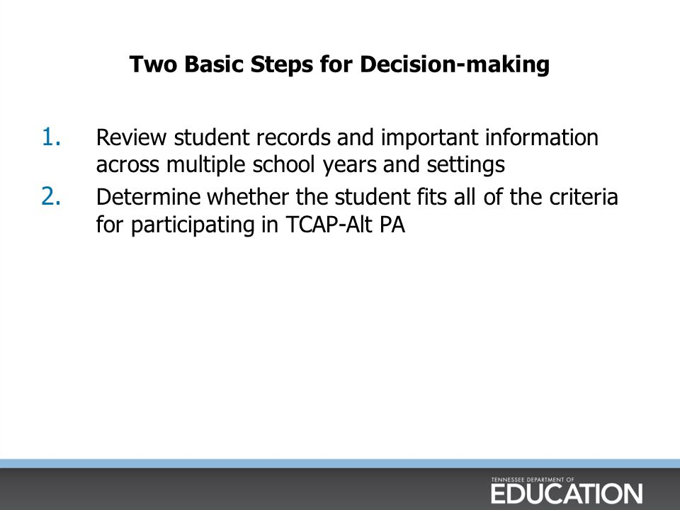 Two Basic Steps for Decision-making 1. Review student records and important information across multiple school years and settings 2. Determine whether