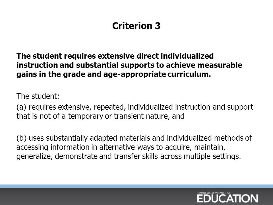 Criterion 3 The student requires extensive direct individualized instruction and substantial supports to achieve measurable gains in the grade and age